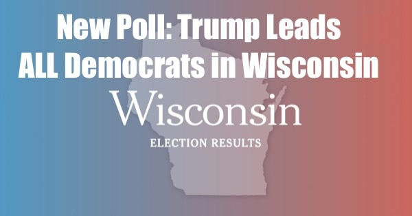 Trump NOW Leads ALL Dems in Wisconsin