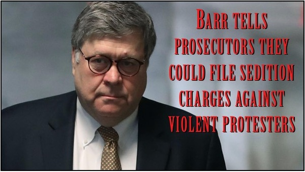 Barr Tells Prosecutors to Charge Protestors with Sedition!