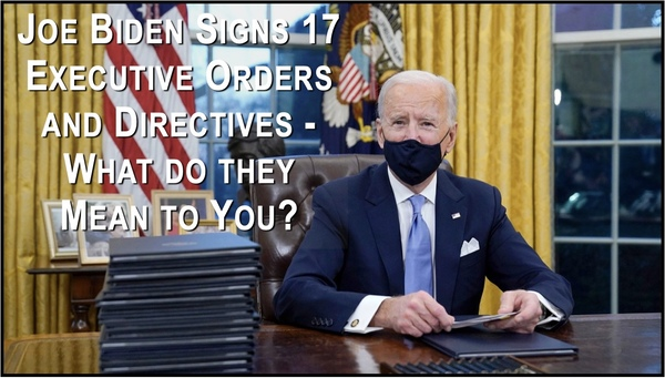 Biden Signs 17 Executive Orders - What do they mean to you?